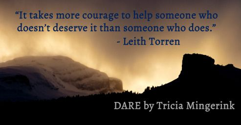 """It takes more courage to help someone who doesn't deserve it than someone who does."" - Leith Torren"