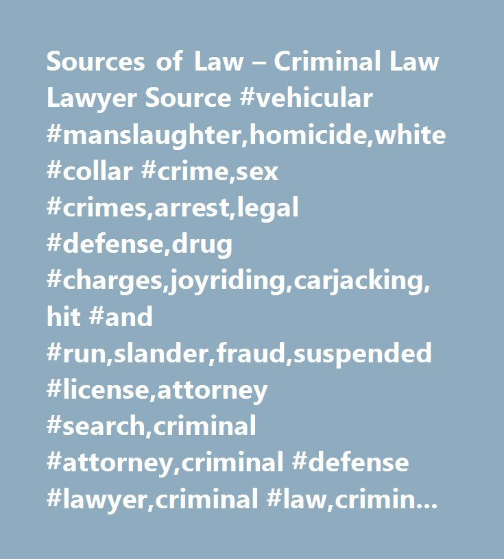 Sources of Law – Criminal Law Lawyer Source #vehicular #manslaughter,homicide,white #collar #crime,sex #crimes,arrest,legal #defense,drug #charges,joyriding,carjacking,hit #and #run,slander,fraud,suspended #license,attorney #search,criminal #attorney,criminal #defense #lawyer,criminal #law,criminal #lawyer,defense #lawyer…