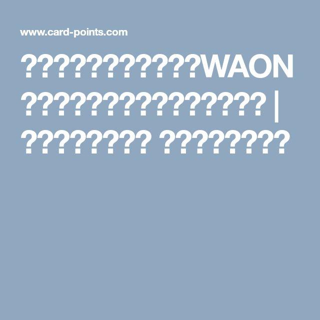 イオンカードセレクトでWAONポイント還元率を最大にする方法 | クレジットカード おすすめポイント