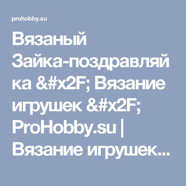 Вязаный Зайка-поздравляйка / Вязание игрушек / ProHobby.su   Вязание игрушек спицами и крючком для начинающих, мастер классы, схемы вязания