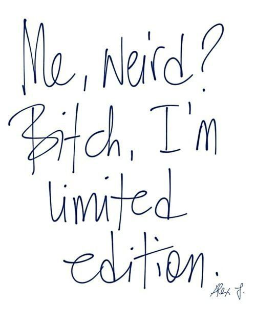 Me, weird? Bitch, I'm limited edition.