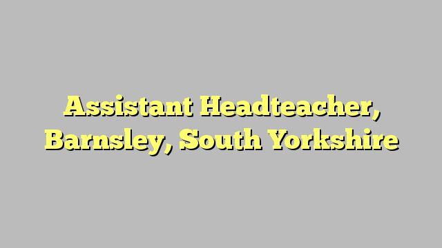 Assistant Headteacher, Barnsley, South Yorkshire