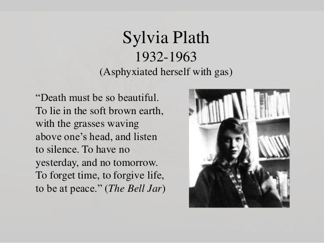 - Sylvia Plath- She had issues. She even killed herself. But she left us with tons of words. That to me speaks volumes.