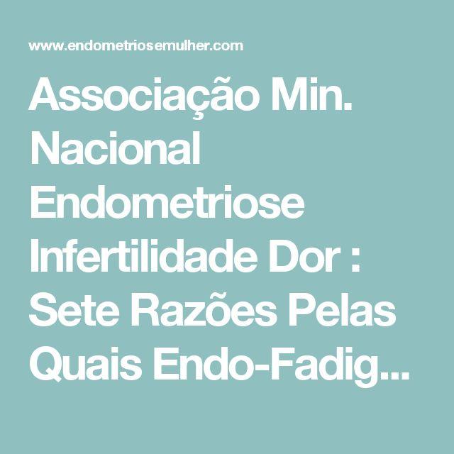 Associação Min. Nacional Endometriose Infertilidade Dor : Sete Razões Pelas Quais Endo-Fadiga Causa Tanto Trauma Às Portadoras de Endometriose e Dor Crônica