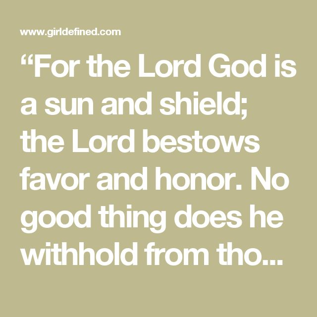 """""""For the Lord God is a sun and shield; the Lord bestows favor and honor. No good thing does he withhold from those who walk uprightly"""" (Psalm 84:11)."""