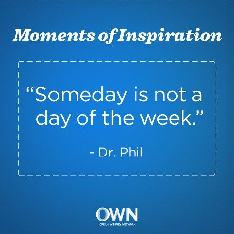 """""""Someday is not a day of the week."""" —Dr. Phil #quote"""