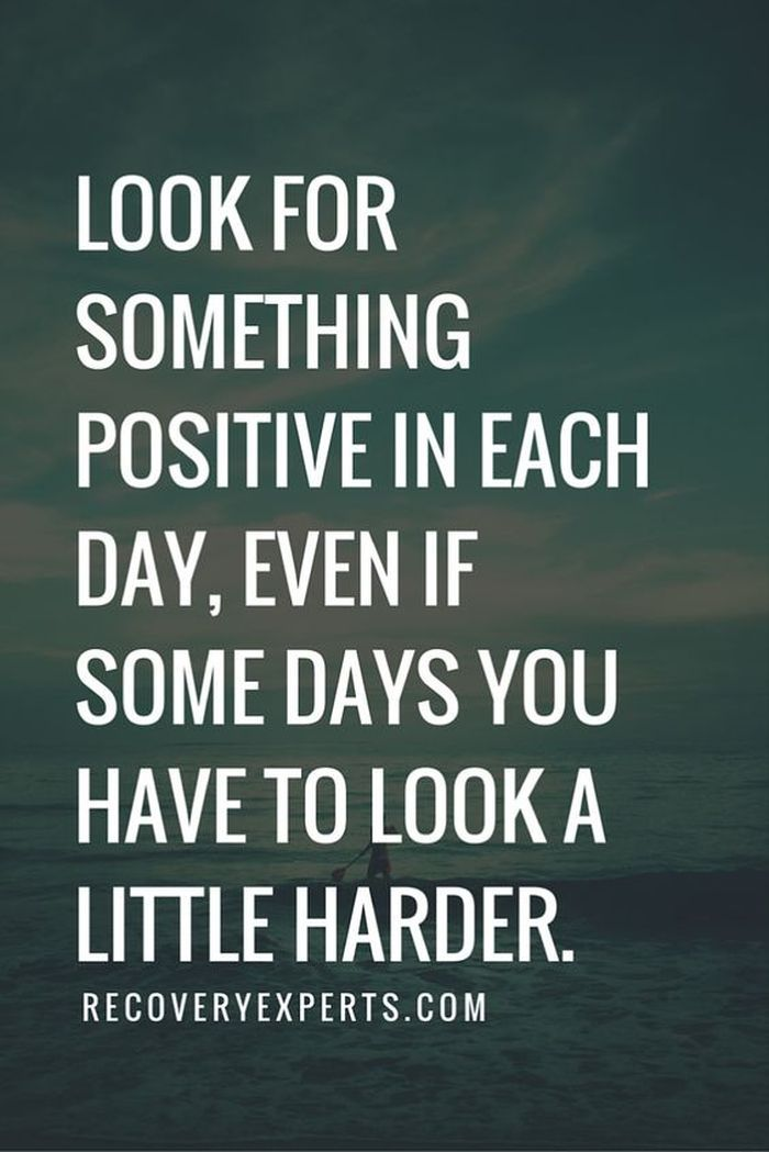 LOOK FOR SOMETHING POSITIVE IN EACH DAY. EVEN IF SOME DAYS YOU HAVE TO LOOK A LITTLE HARDER.
