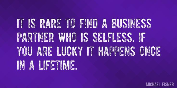 Quote by Michael Eisner => It is rare to find a business partner who is selfless. If you are lucky it happens once in a lifetime.