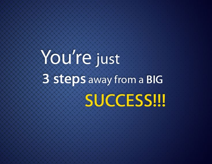 You're just 3 steps away from a BIG SUCCESS!!!