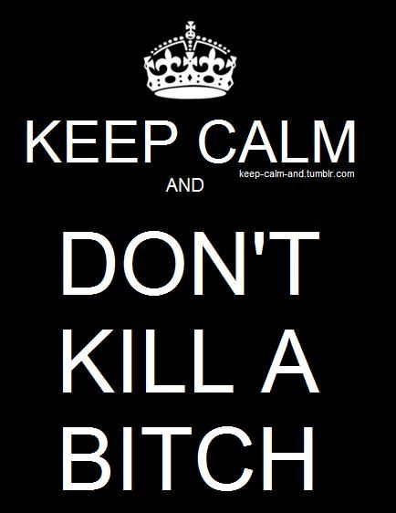 Keep calm and don't kill a bitch