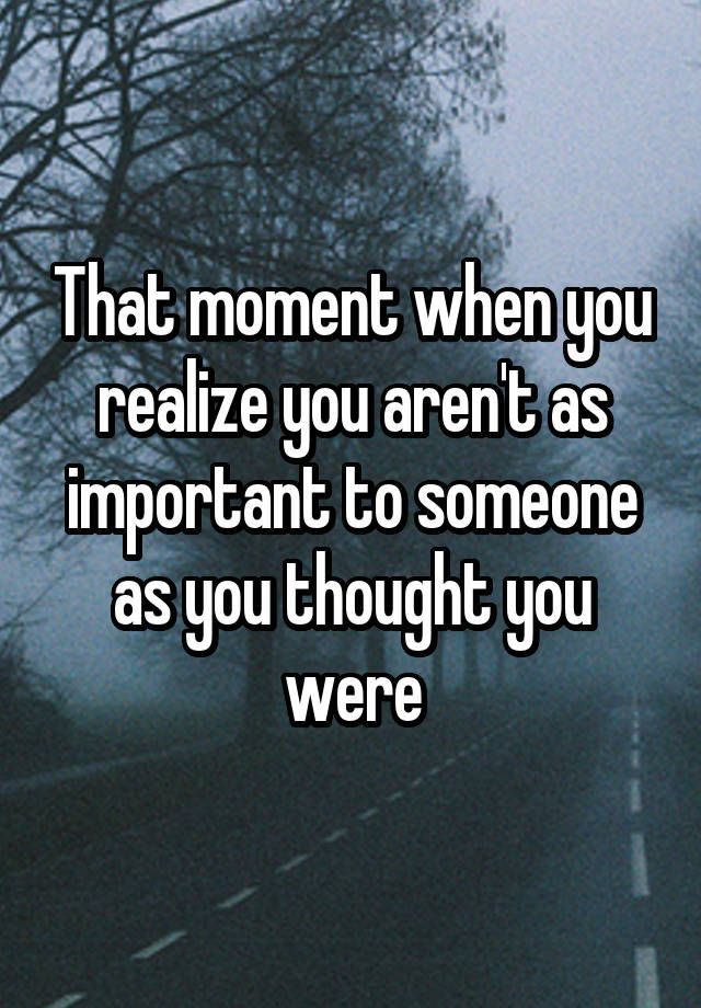 """That moment when you realize you aren't as important to someone as you thought you were"""