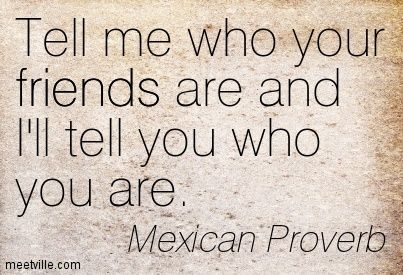 Tell me who your friends are and I'll tell you who you are. Mexican Proverb