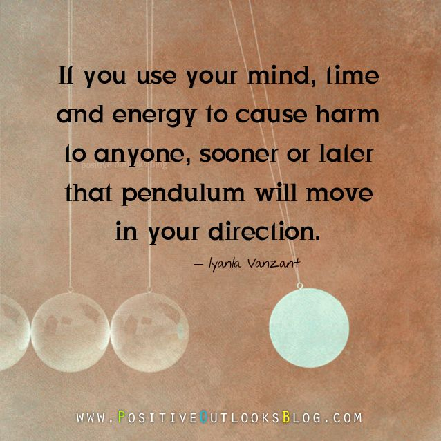 If you use your mind, time and energy to cause harm to anyone, sooner or later that pendulum will move in your direction.  Iyanla Vanzant