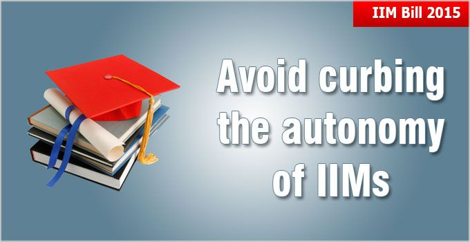 IIM Bill 2015 that could curb the autonomy of the top B-schools of the country. The IIM Bill 2015 proposes more centralization of powers with the council headed by MHRD
