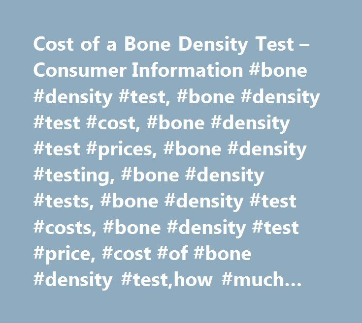 Cost of a Bone Density Test – Consumer Information #bone #density #test, #bone #density #test #cost, #bone #density #test #prices, #bone #density #testing, #bone #density #tests, #bone #density #test #costs, #bone #density #test #price, #cost #of #bone #density #test,how #much #bone #density #test #cost, #average #cost #bone #density #test…
