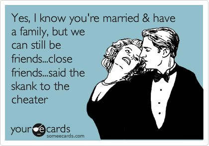 Free, Flirting Ecard: Yes, I know you're married & have a family, but we can still be friends...close friends...said the skank to the cheater