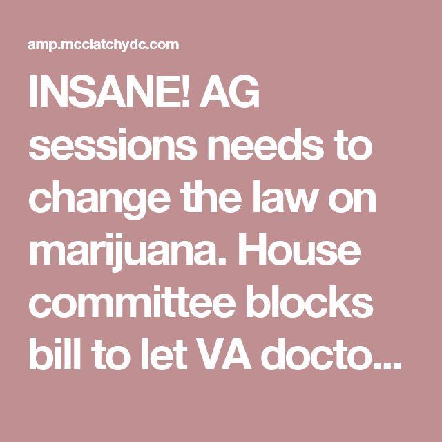 INSANE! AG sessions needs to change the law on marijuana. House committee blocks bill to let VA doctors prescribe pot for pain | McClatchy Washington Bureau