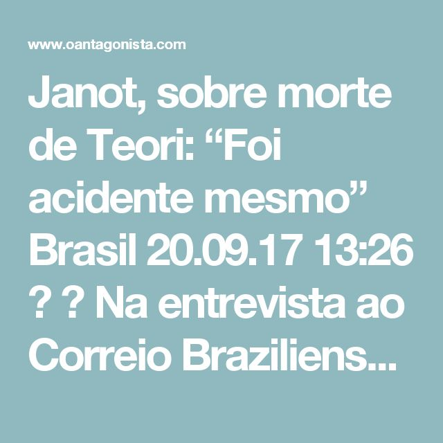 """Janot, sobre morte de Teori: """"Foi acidente mesmo"""" Brasil  20.09.17 13:26   Na entrevista ao Correio Braziliense, Rodrigo Janot disse estar seguro de que Teori Zavascki foi vítima de um acidente.  Com a morte de Teori, temeu pelo fim das investigações?  Temi, sim. Eu sou agnóstico, eu creio muito pouco. Com a morte dele, eu passei a crer ainda menos. Eu dizia: não é possível.  Suspeitou de assassinato?  No começo, claro. Mas a investigação foi feita por nós, pelo MPF, em Angra dos Reis, e…"""
