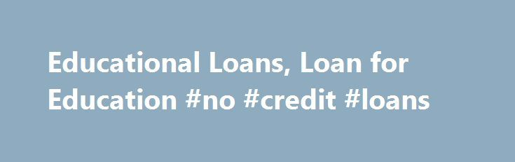 Educational Loans, Loan for Education #no #credit #loans http://loan-credit.remmont.com/educational-loans-loan-for-education-no-credit-loans/  #educational loan # Featured Programs: What types of loans are available? A variety of state sponsored and private company loans are available, and a student has between six and twelve months after graduation to get a job and start repayment. An education loan helps students pay for college tuition, books, and other expenses. The interest […]