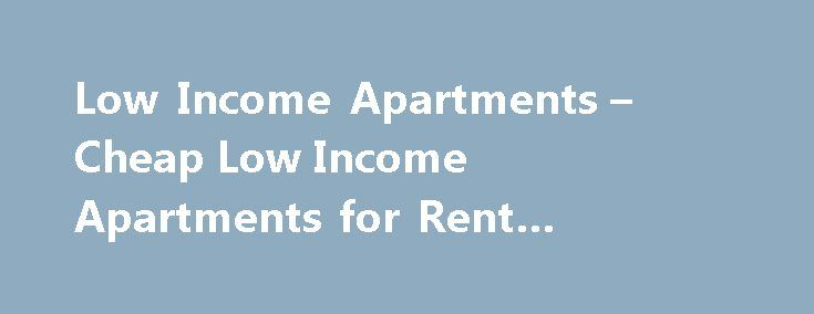 Low Income Apartments – Cheap Low Income Apartments for Rent #apartment #finder http://apartments.remmont.com/low-income-apartments-cheap-low-income-apartments-for-rent-apartment-finder/  #cheap apartments # Search Cheap Apartments SEARCH FOR CHEAP APARTMENTS FOR RENT IN THESE CITIES Find Cheap Apartments for Rent If you're just beginning your search for an apartment, you may start to realize that without the right tools, finding cheap apartments can be a hassle. There's nothing worse than…