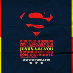 O super-homem pode salvar o dia com a sua força, mas Jesus salvou o mundo inteiro com sua morte.