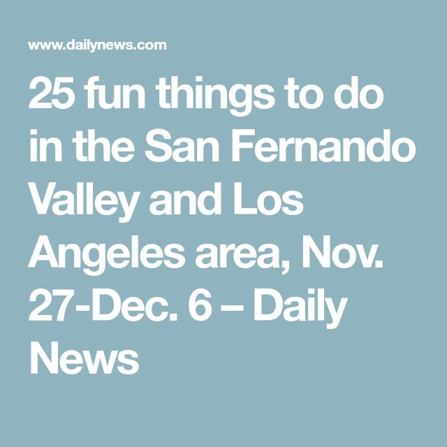 25 fun things to do in the San Fernando Valley and Los Angeles area, Nov. 27-Dec. 6 – Daily News