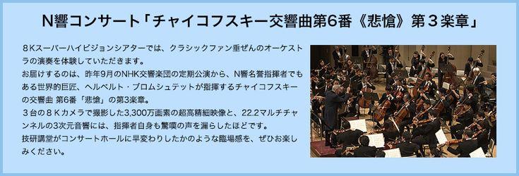 N響コンサート「チャイコフスキー交響曲第6番《悲愴》第3楽章」今年の8Kスーパーハイビジョンシアターでは、クラシックファン垂涎のオーケストラの演奏を体験していただきます。お届けするのは、昨年9月のNHK交響楽団の定期公演からN響名誉指揮者でもある世界的巨匠、ヘルベルト・ブロムシュテットが指揮するチャイコフスキーの交響曲第6番「悲愴」の第3楽章。3台の8Kカメラで撮影した3,300万画素の超高精細映像と、22.2マルチチャンネルの3次元音響には、公演終了後に視聴したマエストロも驚嘆の声を漏らしたほどです。技研講堂がコンサートホールに早変わりしたかのような臨場感を、ぜひお楽しみください。