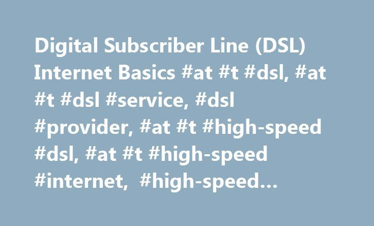 Digital Subscriber Line (DSL) Internet Basics #at #t #dsl, #at #t #dsl #service, #dsl #provider, #at #t #high-speed #dsl, #at #t #high-speed #internet, #high-speed #internet http://kenya.remmont.com/digital-subscriber-line-dsl-internet-basics-at-t-dsl-at-t-dsl-service-dsl-provider-at-t-high-speed-dsl-at-t-high-speed-internet-high-speed-internet/  # The Basics of DSL Internet Service What is DSL? DSL stands for digital subscriber line and it is a type of high-speed Internet connection that…