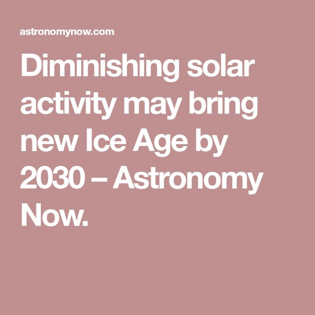 Diminishing solar activity may bring new Ice Age by 2030 – Astronomy Now.