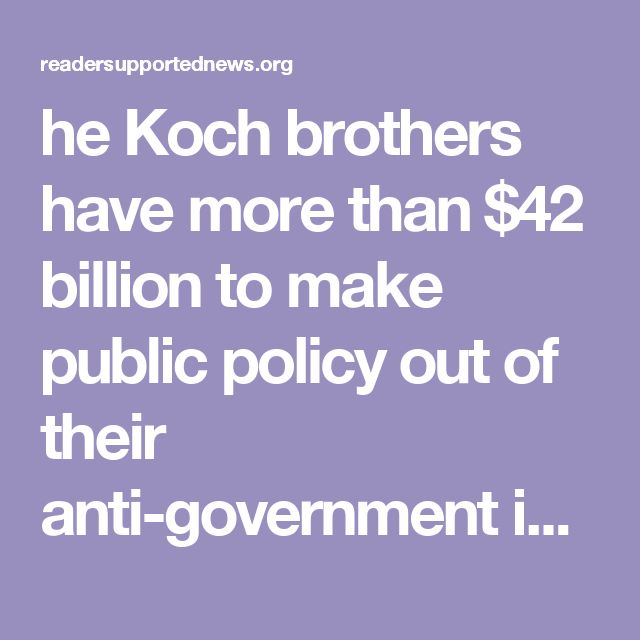 he Koch brothers have more than $42 billion to make public policy out of their anti-government ideology, and their assault against public education epitomizes their tactics to remake our nation.  The Koch brothers founded Americans for Prosperity and have contributed more than $5 million to its political coffers. Americans for Prosperity, in turn, contributed to organizations that financially influenced a community school board election.  That's right: the Koch brothers are involving…