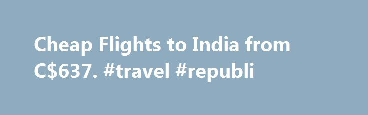Cheap Flights to India from C$637. #travel #republi http://travels.remmont.com/cheap-flights-to-india-from-c637-travel-republi/  #where to get cheap airline tickets # India overview When to fly to India Deciding on the best time to take cheap flights to India depends on where you intend to go. India is such a vast country and has... Read moreThe post Cheap Flights to India from C$637. #travel #republi appeared first on Travels.