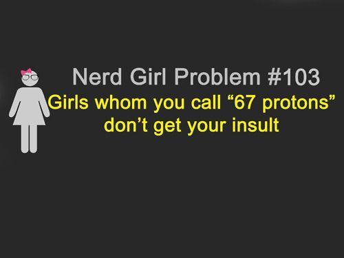 .: Chemistry Nerd, Giggle, Sad Faces, Awesome, Nerd Girls, Girls Holmium, 67 Protons, Nerd Girl Problems