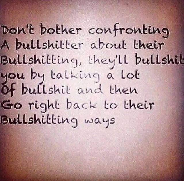Don't bother confronting a bullshitter about their bullshitting. They'll bullshit you by talking a lot of bullshit & then go right back to their bullshitting ways.