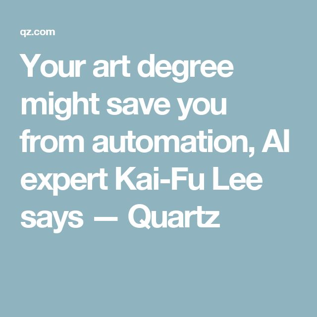 Your art degree might save you from automation, AI expert Kai-Fu Lee says — Quartz
