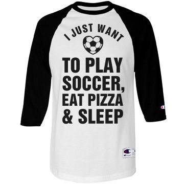 Just Want To Play Soccer Shirt | Soccer girls are not hard to please. They just want to play soccer, eat pizza and sleep. That will get it done. These soccer girls are the type that every man wants to be with, and every girl is jealous of. This tee will show off their true needs.