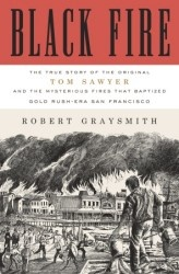 Black Fire: The True Story of the Original Tom Sawyer - and of the Mysterious Fires That Baptized Gold Rush-Era San Francisco by Robert Graysmith