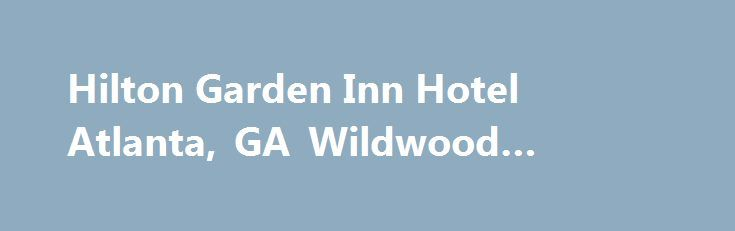 Hilton Garden Inn Hotel Atlanta, GA Wildwood #wildwood #ga http://new-york.nef2.com/hilton-garden-inn-hotel-atlanta-ga-wildwood-wildwood-ga/  # Free Wi-Fi Non-Smoking Hotel Restaurant On-Site Outdoor Pool Free Parking Fitness Center Room Service Business Center Meeting Rooms Our Hotel Situated in the heart of the Wildwood Business Park Complimentary on-site parking Complimentary WiFi access throughout the hotel Freshly prepared breakfast daily in the Great American Grill 2,550 sq. ft. of…