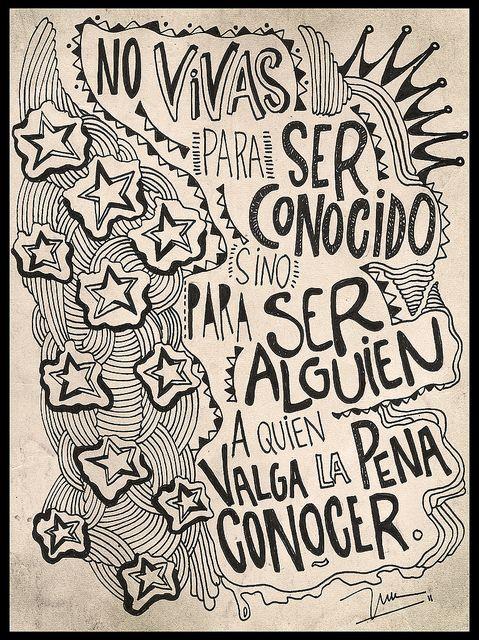 NO VIVAS PARA SER CONOCIDO, SINO PARA SER ALGUIEN A QUIEN VALGA LA PENA CONOCER. by soyinusdg, via Flickr