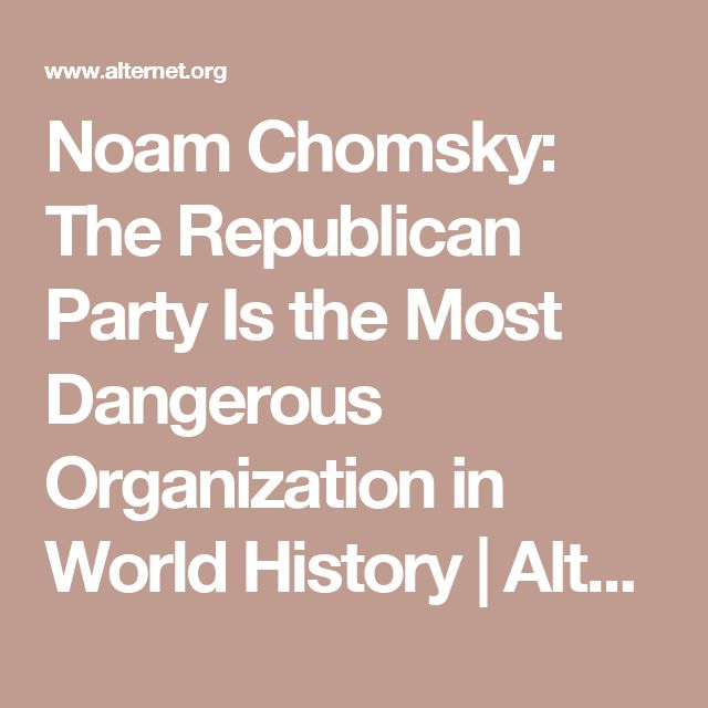 Noam Chomsky: The Republican Party Is the Most Dangerous Organization in World History | Alternet