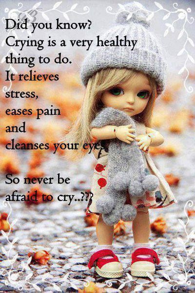 Did you know? Crying is a very healthy thing to do. It relieves stress, eases pain & cleanses your eyes. So never be afraid to cry.
