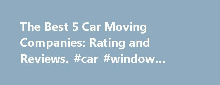 The Best 5 Car Moving Companies: Rating and Reviews. #car #window #tinting http://nef2.com/the-best-5-car-moving-companies-rating-and-reviews-car-window-tinting/  #car movers # The Best 5 Car Moving Companies: Rating and Reviews If you re looking for car moving companies to get your vehicle transported, you need to make sure that you deal with companies that are federally licensed and bonded. The company should also have good customer satisfaction ratings. If you ve already got...