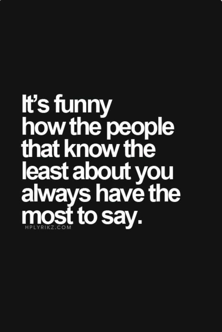 It's Funny How The People That Know The Least About You