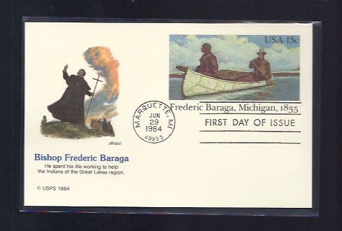 BISHOP FREDERIC BARAGA FIRST DAY COVER 1984 BISHOP FREDERIC BARAGA FIRST DAY COVER 1984 Postmark Jun 29, 1984 Marquette, MI 49855 Plastic Sleeve Included