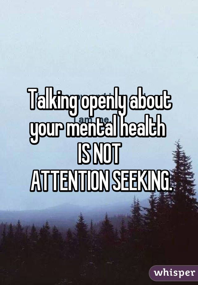 Talking openly about your mental health  IS NOT  ATTENTION SEEKING.
