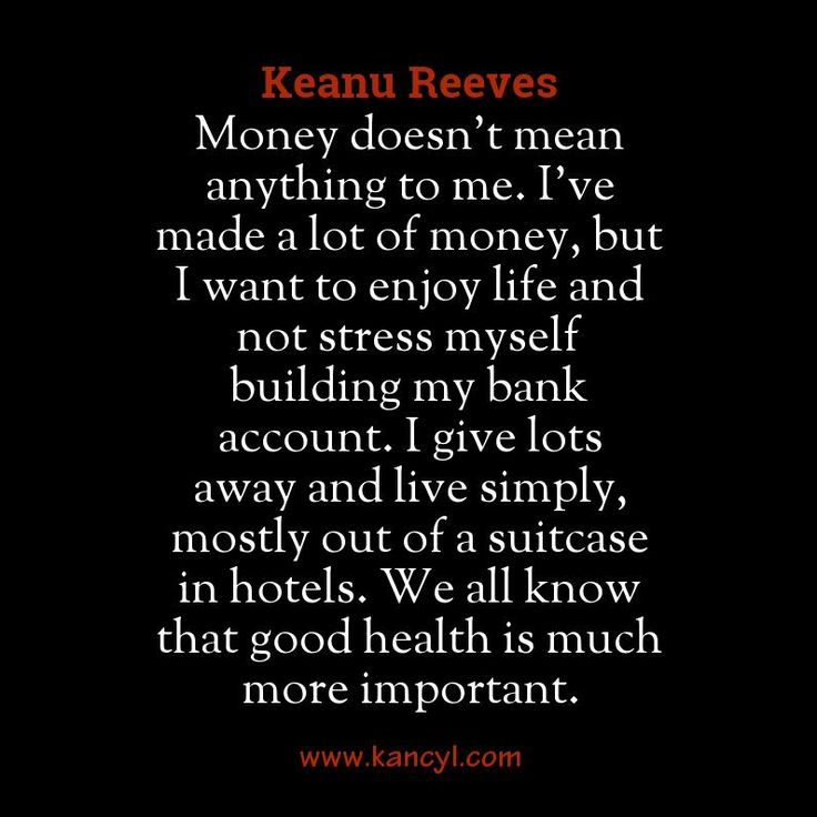 """Money doesn't mean anything to me. I've made a lot of money, but I want to enjoy life and not stress myself building my bank account. I give lots away and live simply, mostly out of a suitcase in hotels. We all know that good health is much more important."", Keanu Reeves"
