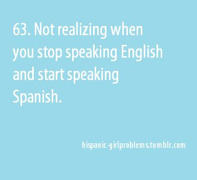 Or, forgetting the person you're talking to doesn't speak Spanish & getting mad at them for not responding.