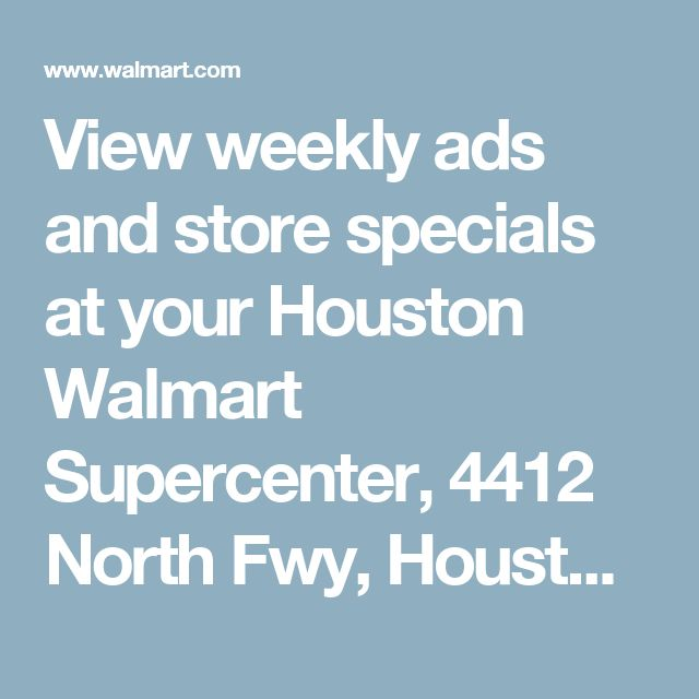View weekly ads and store specials at your Houston Walmart Supercenter, 4412 North Fwy, Houston, TX 77022 - Walmart.com
