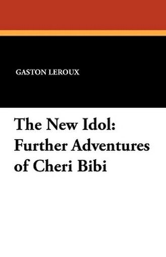 The New Idol: Further Adventures of Cheri Bibi, by Gaston Leroux (Paperback)