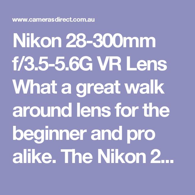 Nikon 28-300mm f/3.5-5.6G VR Lens What a great walk around lens for the beginner and pro alike.  The Nikon 28-300mm f/3.5-5.6G ED VR Lens is a very versatile and well performing lens in the Nikon range.  The Nikon 28-300mm VR Lens has features such as VR II Image Stabilization, Zoom Lock Switch, Super Integrated Coating (SIC), M/A Focus Mode Switch, Internal Focus (IF), Silent Wave Motor (SWM), Rounded 9-Blade Diaphragm and FX format capability.  The Nikon 28-300mm Lens can be used for a…