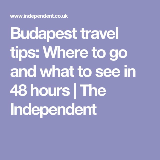 Budapest travel tips: Where to go and what to see in 48 hours | The Independent